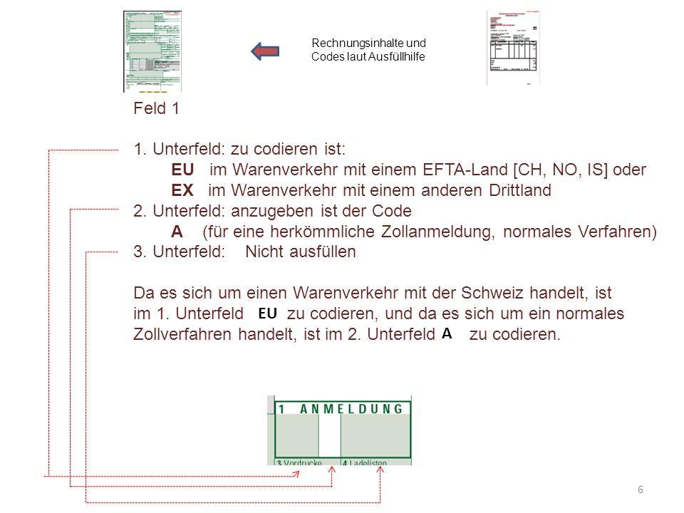 Feld 1 1. Unterfeld: zu codieren ist: EU im Warenverkehr mit einem EFTA-Land [CH, NO, IS] oder EX im Warenverkehr mit einem anderen Drittland 2. Unter