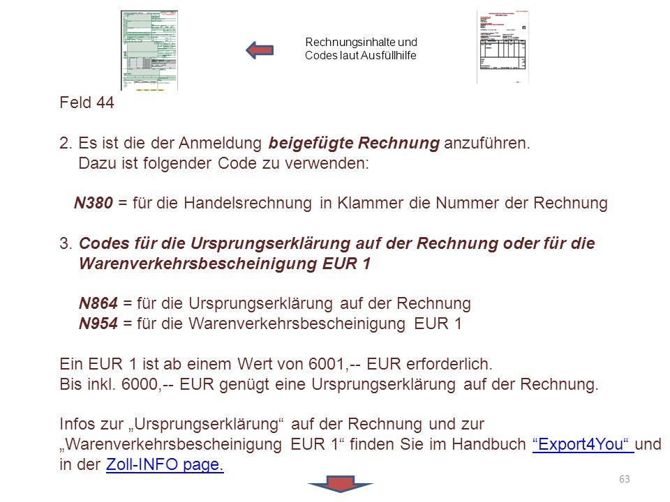 Feld 44 2. Es ist die der Anmeldung beigefügte Rechnung anzuführen. Dazu ist folgender Code zu verwenden: N380 = für die Handelsrechnung in Klammer di