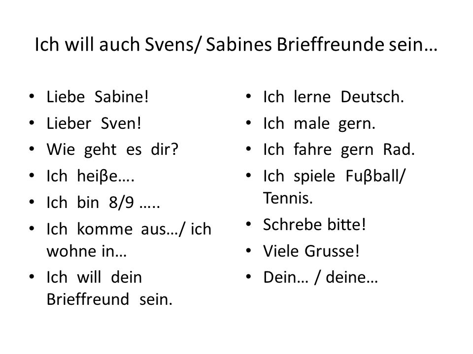 Ich will auch Svens/ Sabines Brieffreunde sein… Liebe Sabine! Lieber Sven! Wie geht es dir? Ich heiβe…. Ich bin 8/9 ….. Ich komme aus…/ ich wohne in…