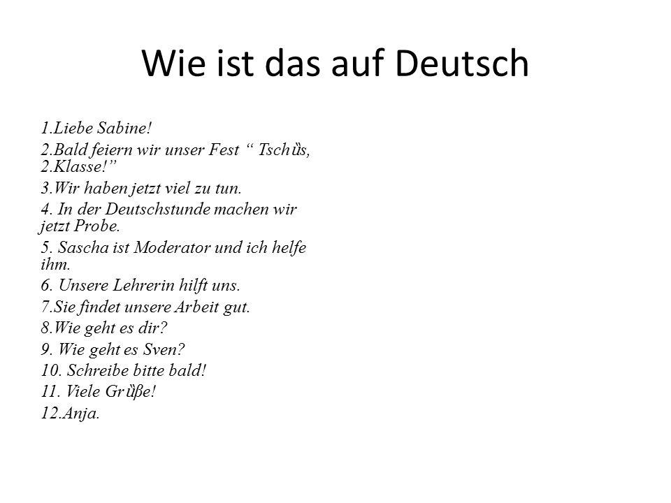 """Wie ist das auf Deutsch 1.Liebe Sabine! 2.Bald feiern wir unser Fest """" Tsch ȕ s, 2.Klasse!"""" 3.Wir haben jetzt viel zu tun. 4. In der Deutschstunde mac"""