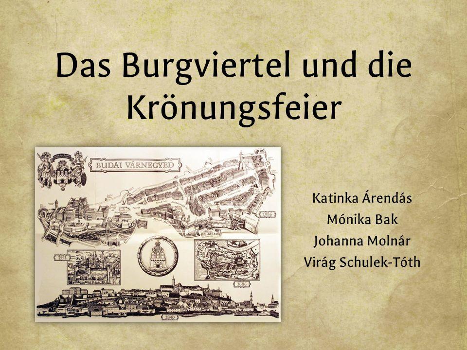 Das Burgviertel und die Krönungsfeier Katinka Árendás Mónika Bak Johanna Molnár Virág Schulek-Tóth