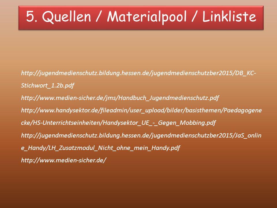 http://jugendmedienschutz.bildung.hessen.de/jugendmedienschutzber2015/DB_KC- Stichwort_1.2b.pdf http://www.medien-sicher.de/jms/Handbuch_Jugendmedienschutz.pdf http://www.handysektor.de/fileadmin/user_upload/bilder/basisthemen/Paedagogene cke/HS-Unterrichtseinheiten/Handysektor_UE_-_Gegen_Mobbing.pdf http://jugendmedienschutz.bildung.hessen.de/jugendmedienschutzber2015/JaS_onlin e_Handy/LH_Zusatzmodul_Nicht_ohne_mein_Handy.pdf http://www.medien-sicher.de/ 5.