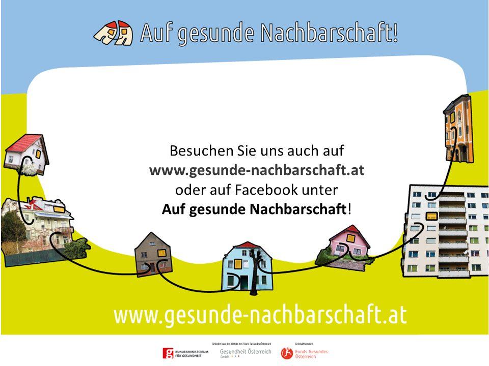 Besuchen Sie uns auch auf www.gesunde-nachbarschaft.at oder auf Facebook unter Auf gesunde Nachbarschaft!