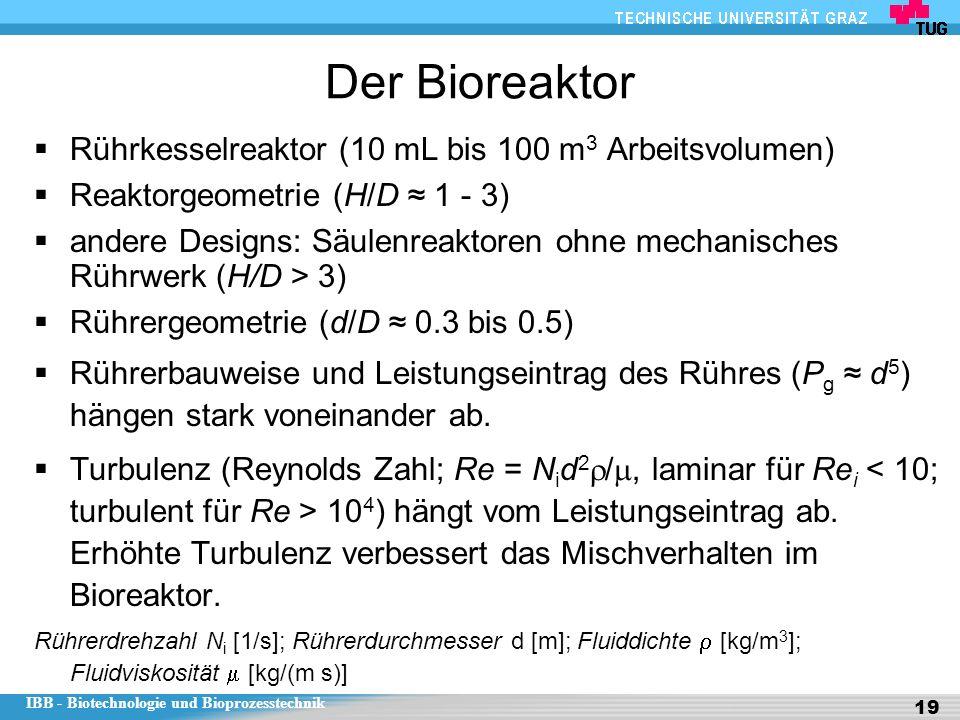 IBB - Biotechnologie und Bioprozesstechnik 19 Der Bioreaktor  Rührkesselreaktor (10 mL bis 100 m 3 Arbeitsvolumen)  Reaktorgeometrie (H/D ≈ 1 - 3)  andere Designs: Säulenreaktoren ohne mechanisches Rührwerk (H/D > 3)  Rührergeometrie (d/D ≈ 0.3 bis 0.5)  Rührerbauweise und Leistungseintrag des Rühres (P g ≈ d 5 ) hängen stark voneinander ab.