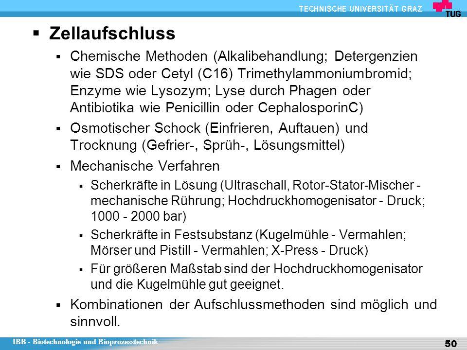 IBB - Biotechnologie und Bioprozesstechnik 50  Zellaufschluss  Chemische Methoden (Alkalibehandlung; Detergenzien wie SDS oder Cetyl (C16) Trimethylammoniumbromid; Enzyme wie Lysozym; Lyse durch Phagen oder Antibiotika wie Penicillin oder CephalosporinC)  Osmotischer Schock (Einfrieren, Auftauen) und Trocknung (Gefrier-, Sprüh-, Lösungsmittel)  Mechanische Verfahren  Scherkräfte in Lösung (Ultraschall, Rotor-Stator-Mischer - mechanische Rührung; Hochdruckhomogenisator - Druck; 1000 - 2000 bar)  Scherkräfte in Festsubstanz (Kugelmühle - Vermahlen; Mörser und Pistill - Vermahlen; X-Press - Druck)  Für größeren Maßstab sind der Hochdruckhomogenisator und die Kugelmühle gut geeignet.