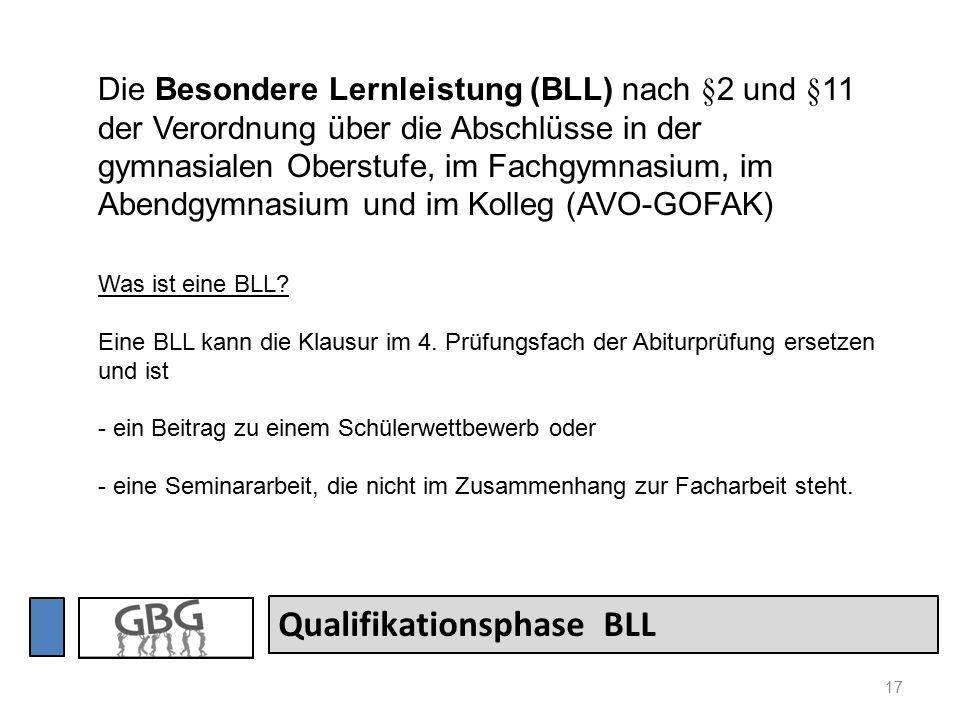 17 Qualifikationsphase BLL Die Besondere Lernleistung (BLL) nach §2 und §11 der Verordnung über die Abschlüsse in der gymnasialen Oberstufe, im Fachgymnasium, im Abendgymnasium und im Kolleg (AVO-GOFAK) Was ist eine BLL.