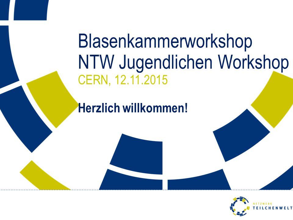 Blasenkammerworkshop NTW Jugendlichen Workshop CERN, 12.11.2015 Herzlich willkommen!