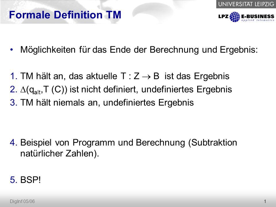 1 DigInf 05/06 Möglichkeiten für das Ende der Berechnung und Ergebnis: 1.TM hält an, das aktuelle T : Z  B ist das Ergebnis 2.  (q alt,T (C)) ist ni