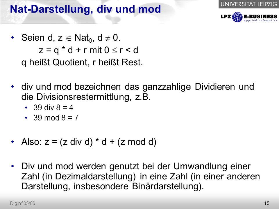 15 DigInf 05/06 Nat-Darstellung, div und mod Seien d, z  Nat 0, d  0. z = q * d + r mit 0  r < d q heißt Quotient, r heißt Rest. div und mod bezeic