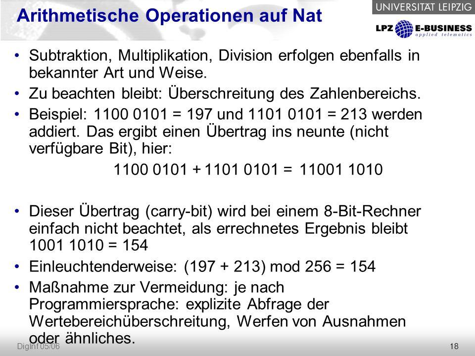 18 DigInf 05/06 Arithmetische Operationen auf Nat Subtraktion, Multiplikation, Division erfolgen ebenfalls in bekannter Art und Weise. Zu beachten ble
