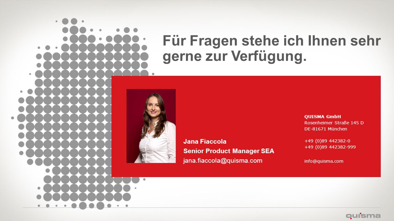 Für Fragen stehe ich Ihnen sehr gerne zur Verfügung. Jana Fiaccola Senior Product Manager SEA jana.fiaccola@quisma.com QUISMA GmbH Rosenheimer Straße