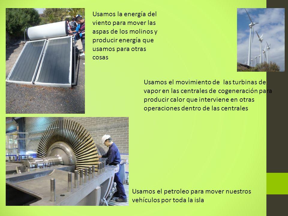 Usamos la energía del viento para mover las aspas de los molinos y producir energía que usamos para otras cosas Usamos el movimiento de las turbinas de vapor en las centrales de cogeneración para producir calor que interviene en otras operaciones dentro de las centrales Usamos el petroleo para mover nuestros vehículos por toda la isla