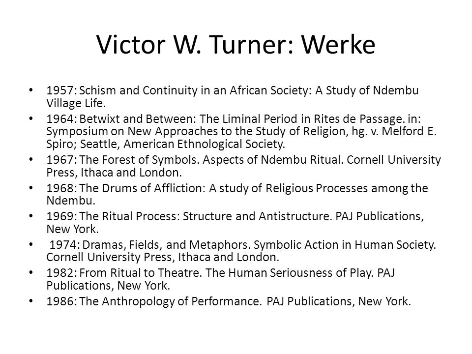 Victor W. Turner: Werke 1957: Schism and Continuity in an African Society: A Study of Ndembu Village Life. 1964: Betwixt and Between: The Liminal Peri