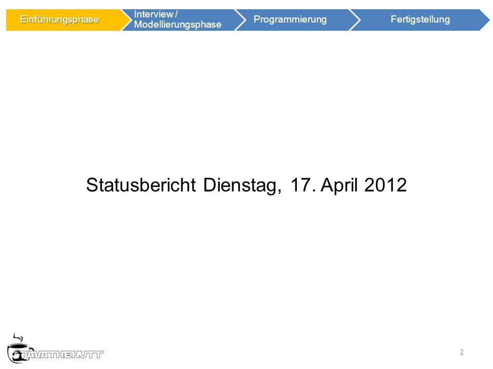 2 Statusbericht Dienstag, 17. April 2012 Einführungsphase Einführungsphase Interview / Modellierungsphase ProgrammierungFertigstellung