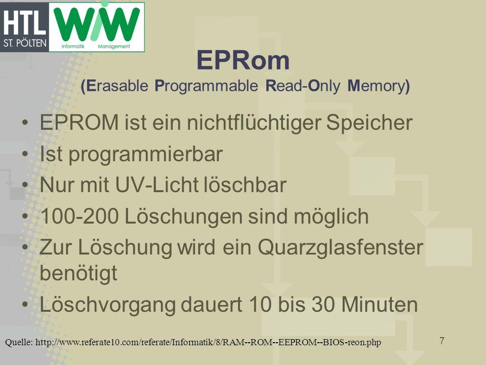 EPRom (Erasable Programmable Read-Only Memory) EPROM ist ein nichtflüchtiger Speicher Ist programmierbar Nur mit UV-Licht löschbar 100-200 Löschungen