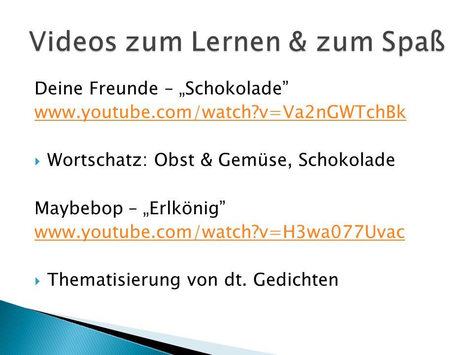 Deine Freunde – Schokolade www.youtube.com/watch?v=Va2nGWTchBk Wortschatz: Obst & Gemüse, Schokolade Maybebop – Erlkönig www.youtube.com/watch?v=H3wa0