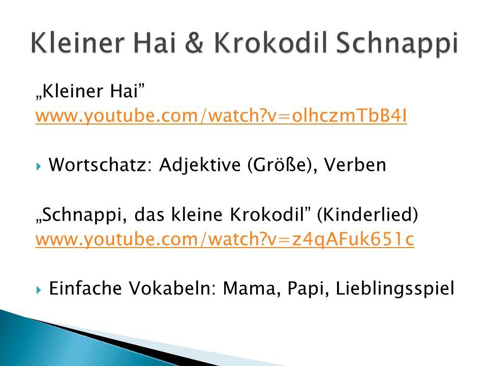Kleiner Hai www.youtube.com/watch?v=olhczmTbB4I Wortschatz: Adjektive (Größe), Verben Schnappi, das kleine Krokodil (Kinderlied) www.youtube.com/watch