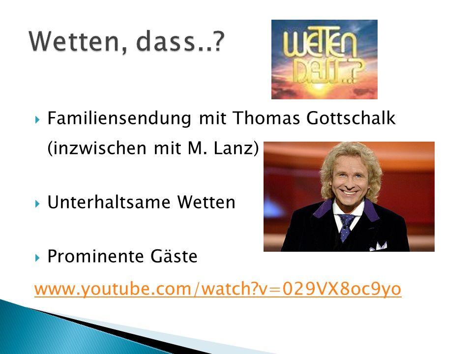Familiensendung mit Thomas Gottschalk (inzwischen mit M. Lanz) Unterhaltsame Wetten Prominente Gäste www.youtube.com/watch?v=029VX8oc9yo