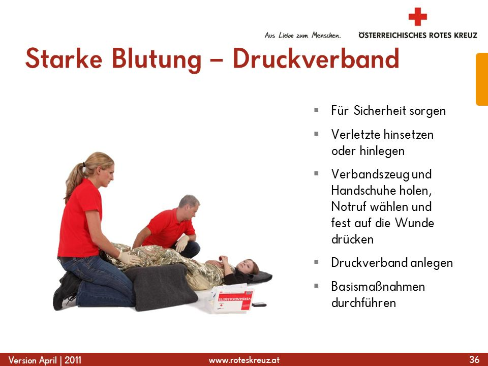 www.roteskreuz.at Version April | 2011 Starke Blutung – Druckverband 36 Für Sicherheit sorgen Verletzte hinsetzen oder hinlegen Verbandszeug und Hands