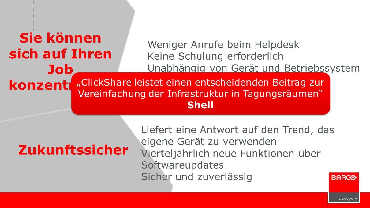 Zukunftssicher Sie können sich auf Ihren Job konzentrieren Weniger Anrufe beim Helpdesk Keine Schulung erforderlich Unabhängig von Gerät und Betriebssystem Liefert eine Antwort auf den Trend, das eigene Gerät zu verwenden Vierteljährlich neue Funktionen über Softwareupdates Sicher und zuverlässig ClickShare leistet einen entscheidenden Beitrag zur Vereinfachung der Infrastruktur in Tagungsräumen Shell