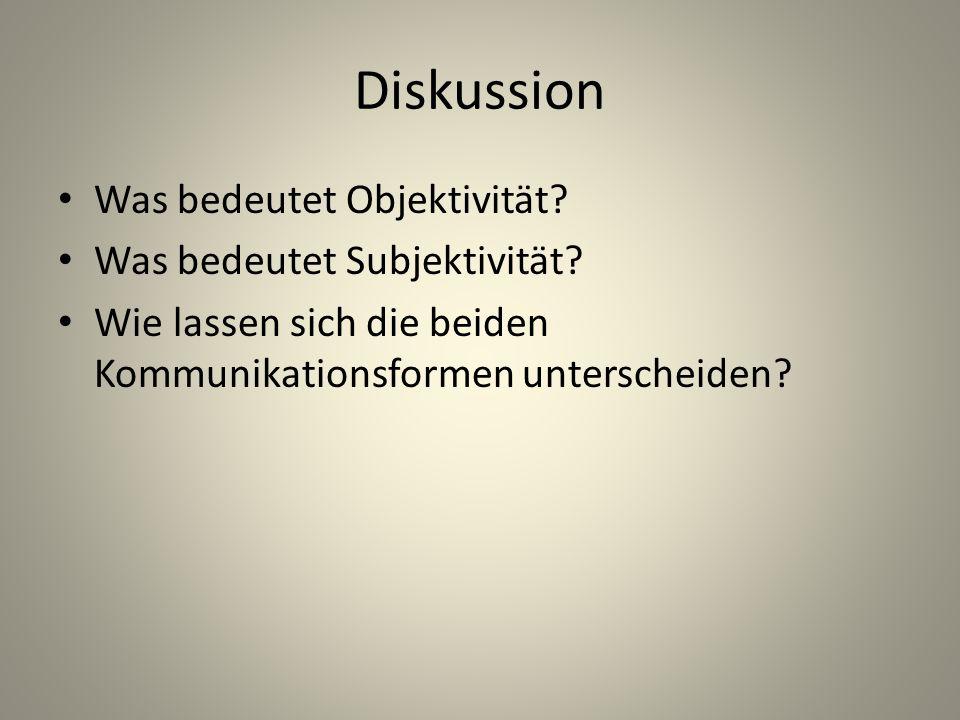 Diskussion Was bedeutet Objektivität? Was bedeutet Subjektivität? Wie lassen sich die beiden Kommunikationsformen unterscheiden?