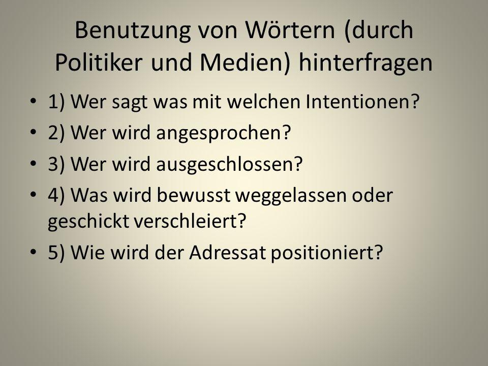 Benutzung von Wörtern (durch Politiker und Medien) hinterfragen 1) Wer sagt was mit welchen Intentionen? 2) Wer wird angesprochen? 3) Wer wird ausgesc