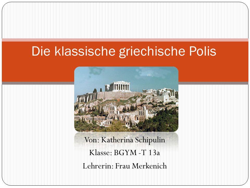 Von: Katherina Schipulin Klasse: BGYM -T 13a Lehrerin: Frau Merkenich Die klassische griechische Polis