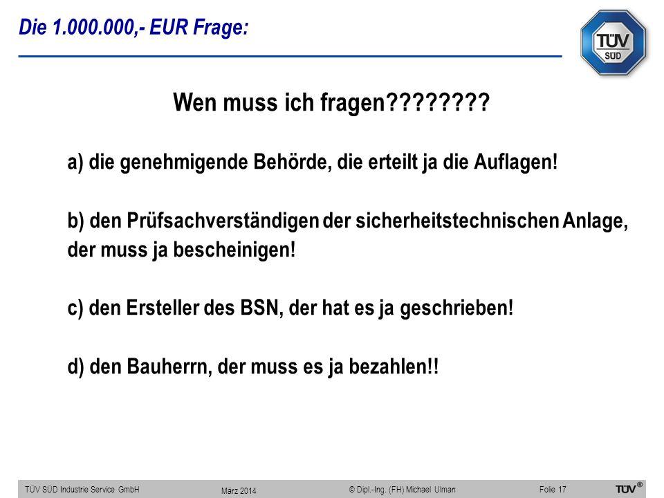Die 1.000.000,- EUR Frage: TÜV SÜD Industrie Service GmbHFolie 17 © Dipl.-Ing. (FH) Michael Ulman Wen muss ich fragen???????? a) die genehmigende Behö
