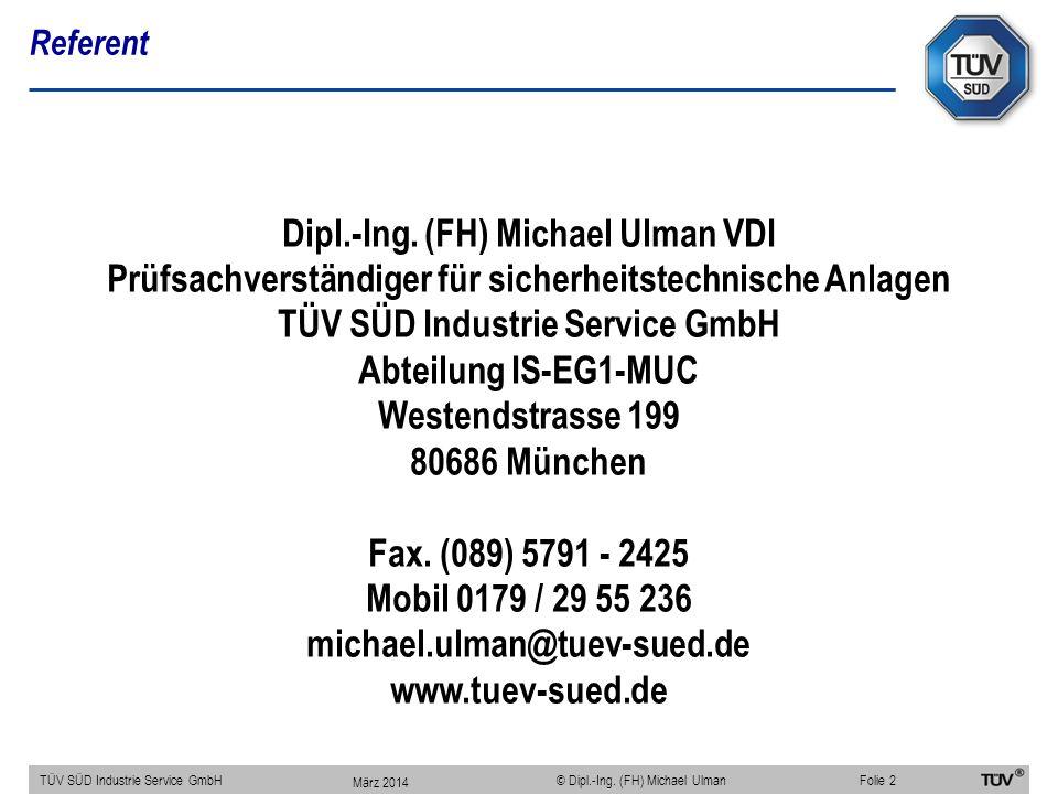 Referent TÜV SÜD Industrie Service GmbHFolie 2 © Dipl.-Ing. (FH) Michael Ulman März 2014 Dipl.-Ing. (FH) Michael Ulman VDI Prüfsachverständiger für si