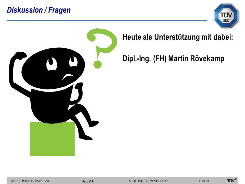 Diskussion / Fragen TÜV SÜD Industrie Service GmbHFolie 26 © Dipl.-Ing. (FH) Michael Ulman März 2014 Heute als Unterstützung mit dabei: Dipl.-Ing. (FH