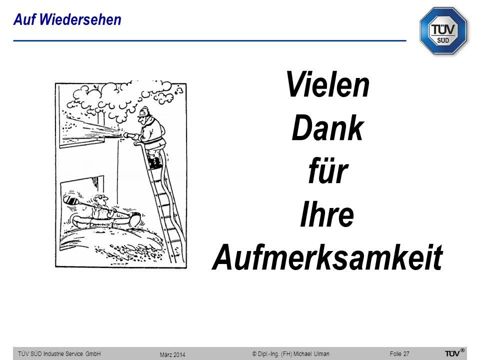 Auf Wiedersehen TÜV SÜD Industrie Service GmbHFolie 27 © Dipl.-Ing. (FH) Michael Ulman Vielen Dank für Ihre Aufmerksamkeit März 2014