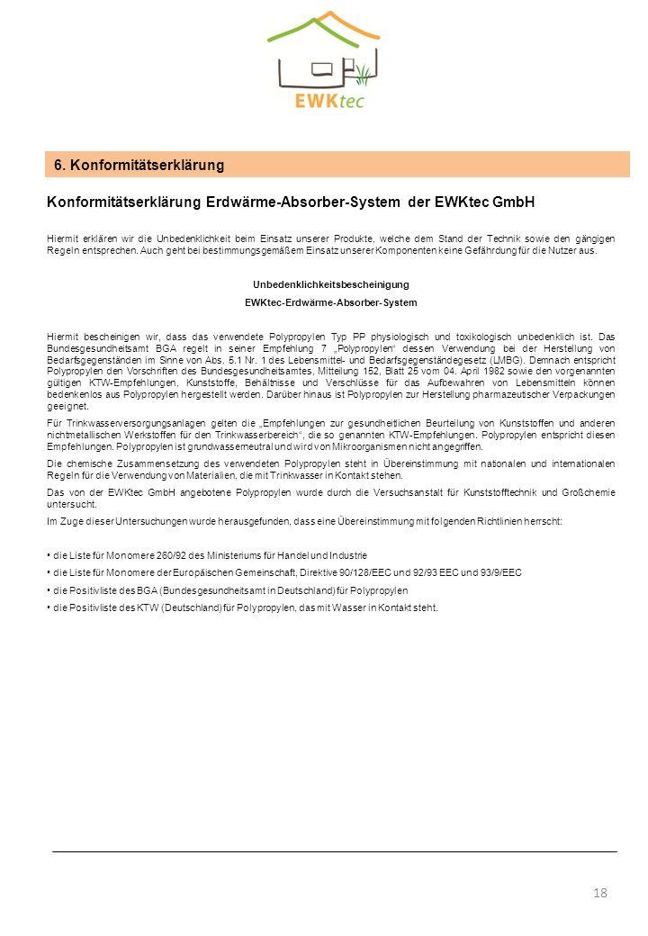 6. Konformitätserklärung Konformitätserklärung Erdwärme-Absorber-System der EWKtec GmbH Hiermit erklären wir die Unbedenklichkeit beim Einsatz unserer