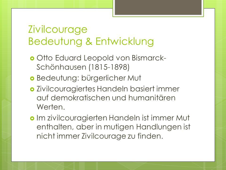 Zivilcourage Bedeutung & Entwicklung Otto Eduard Leopold von Bismarck- Schönhausen (1815-1898) Bedeutung: bürgerlicher Mut Zivilcouragiertes Handeln basiert immer auf demokratischen und humanitären Werten.