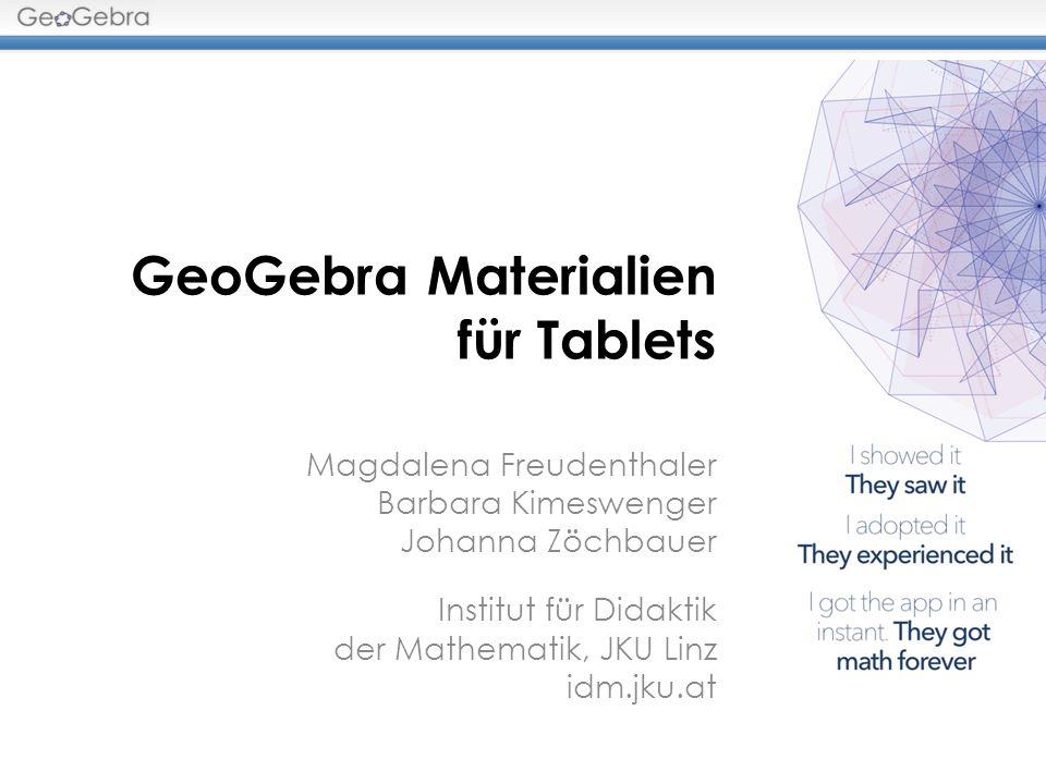 GeoGebra Materialien für Tablets Magdalena Freudenthaler Barbara Kimeswenger Johanna Zöchbauer Institut für Didaktik der Mathematik, JKU Linz idm.jku.
