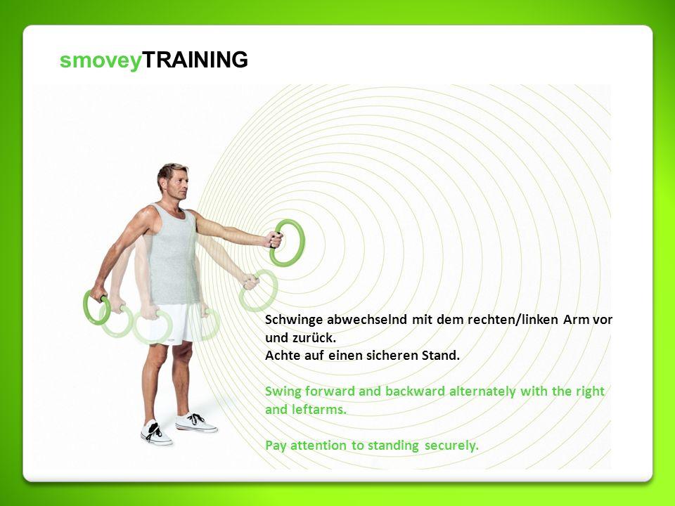 smoveyTRAINING Schwinge abwechselnd mit dem rechten/linken Arm vor und zurück. Achte auf einen sicheren Stand. Swing forward and backward alternately