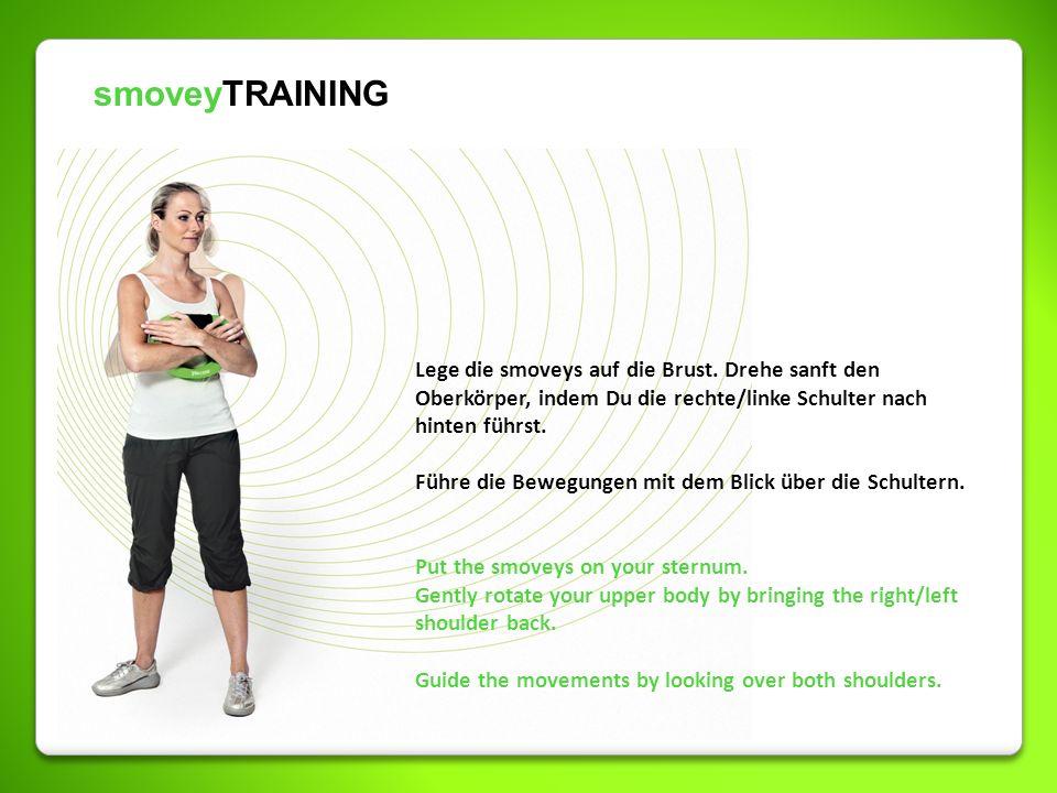 smoveyTRAINING Lege die smoveys auf die Brust. Drehe sanft den Oberkörper, indem Du die rechte/linke Schulter nach hinten führst. Führe die Bewegungen