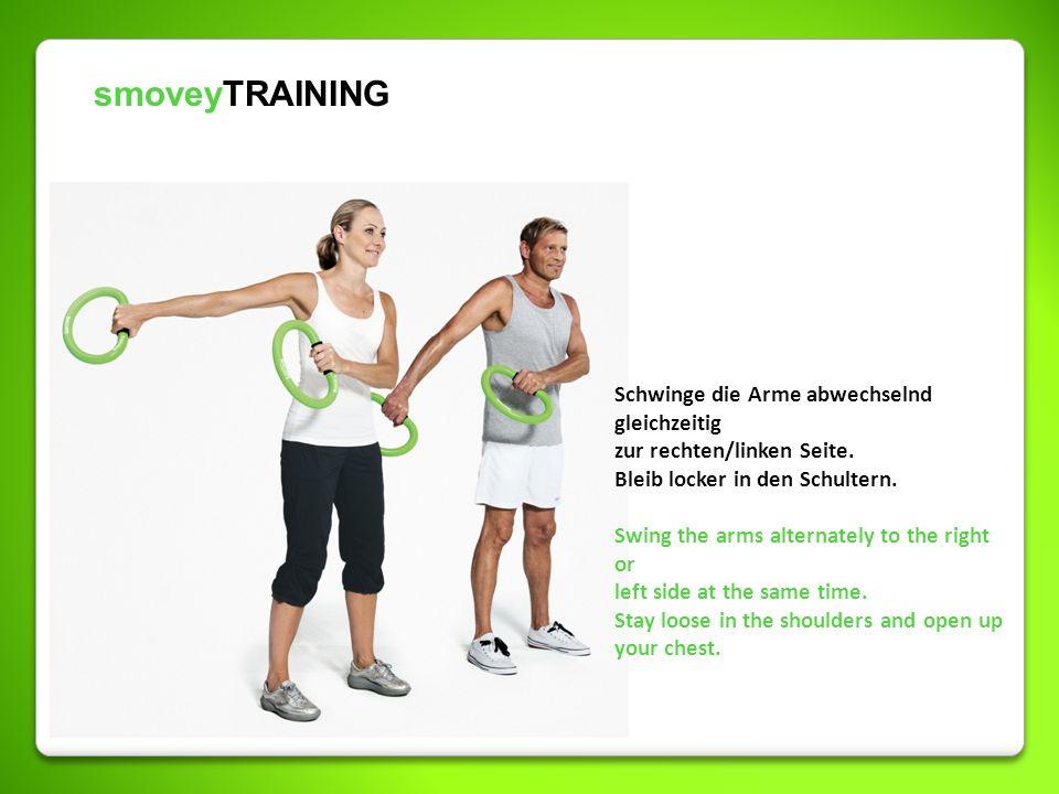 smoveyTRAINING Schwinge die Arme abwechselnd gleichzeitig zur rechten/linken Seite. Bleib locker in den Schultern. Swing the arms alternately to the r