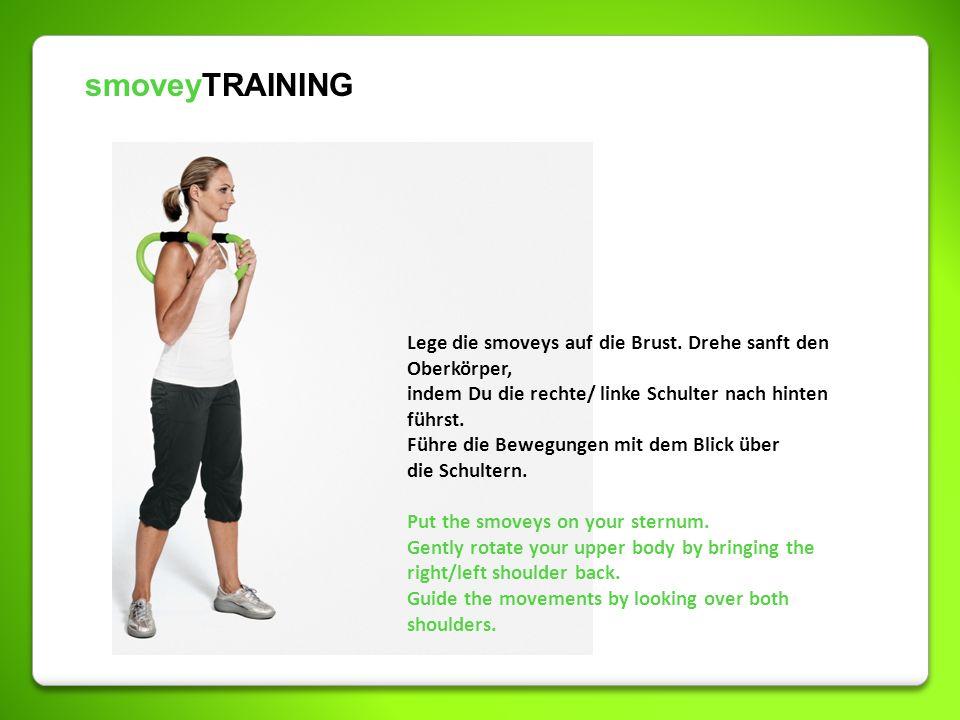 smoveyTRAINING Lege die smoveys auf die Brust. Drehe sanft den Oberkörper, indem Du die rechte/ linke Schulter nach hinten führst. Führe die Bewegunge