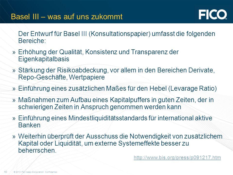 © 2010 Fair Isaac Corporation. Confidential. 16 Basel III – was auf uns zukommt Der Entwurf für Basel III (Konsultationspapier) umfasst die folgenden