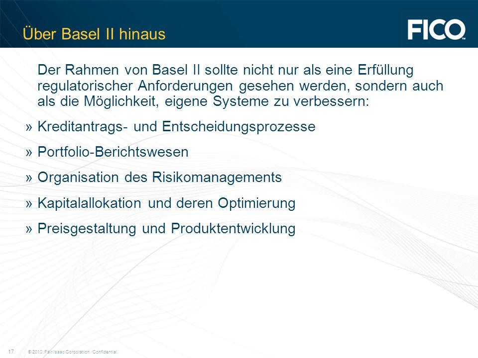 © 2010 Fair Isaac Corporation. Confidential. 17 Über Basel II hinaus Der Rahmen von Basel II sollte nicht nur als eine Erfüllung regulatorischer Anfor