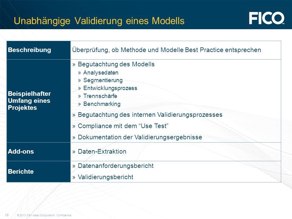 © 2010 Fair Isaac Corporation. Confidential. 19 Unabhängige Validierung eines Modells BeschreibungÜberprüfung, ob Methode und Modelle Best Practice en