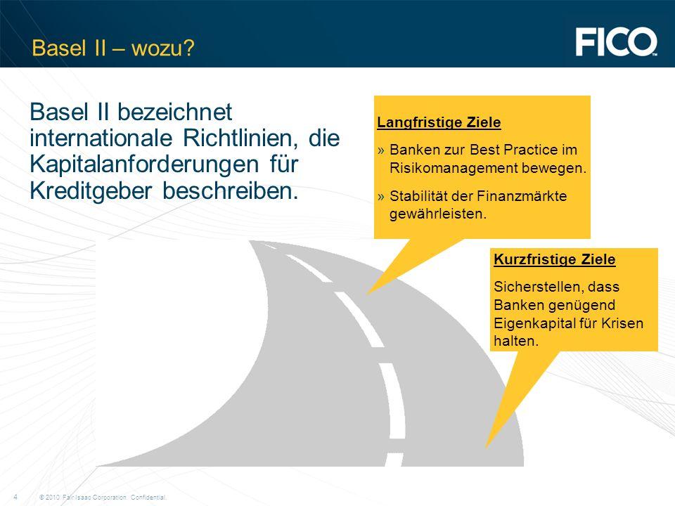 © 2010 Fair Isaac Corporation. Confidential. 4 Basel II – wozu? Kurzfristige Ziele Sicherstellen, dass Banken genügend Eigenkapital für Krisen halten.