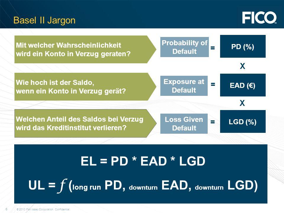 © 2010 Fair Isaac Corporation. Confidential. 6 Basel II Jargon Mit welcher Wahrscheinlichkeit wird ein Konto in Verzug geraten? Wie hoch ist der Saldo