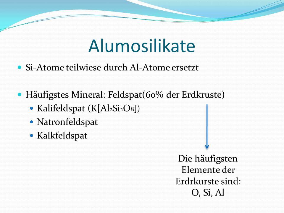 Alumosilikate Si-Atome teilwiese durch Al-Atome ersetzt Häufigstes Mineral: Feldspat(60% der Erdkruste) Kalifeldspat (K[Al 2 Si 2 O 8 ]) Natronfeldspa