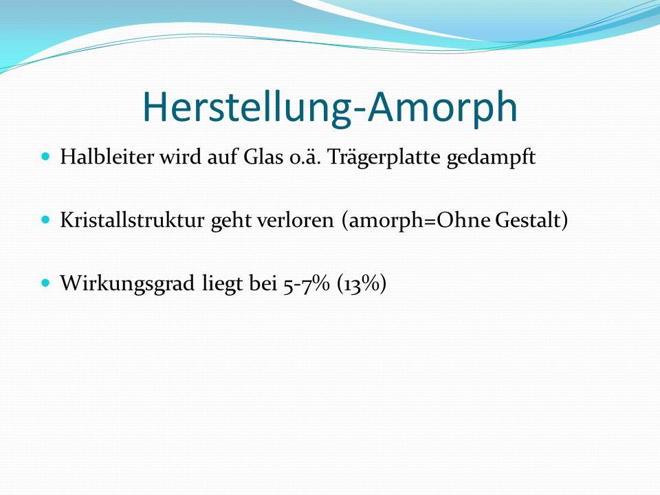 Herstellung-Amorph Halbleiter wird auf Glas o.ä. Trägerplatte gedampft Kristallstruktur geht verloren (amorph=Ohne Gestalt) Wirkungsgrad liegt bei 5-7