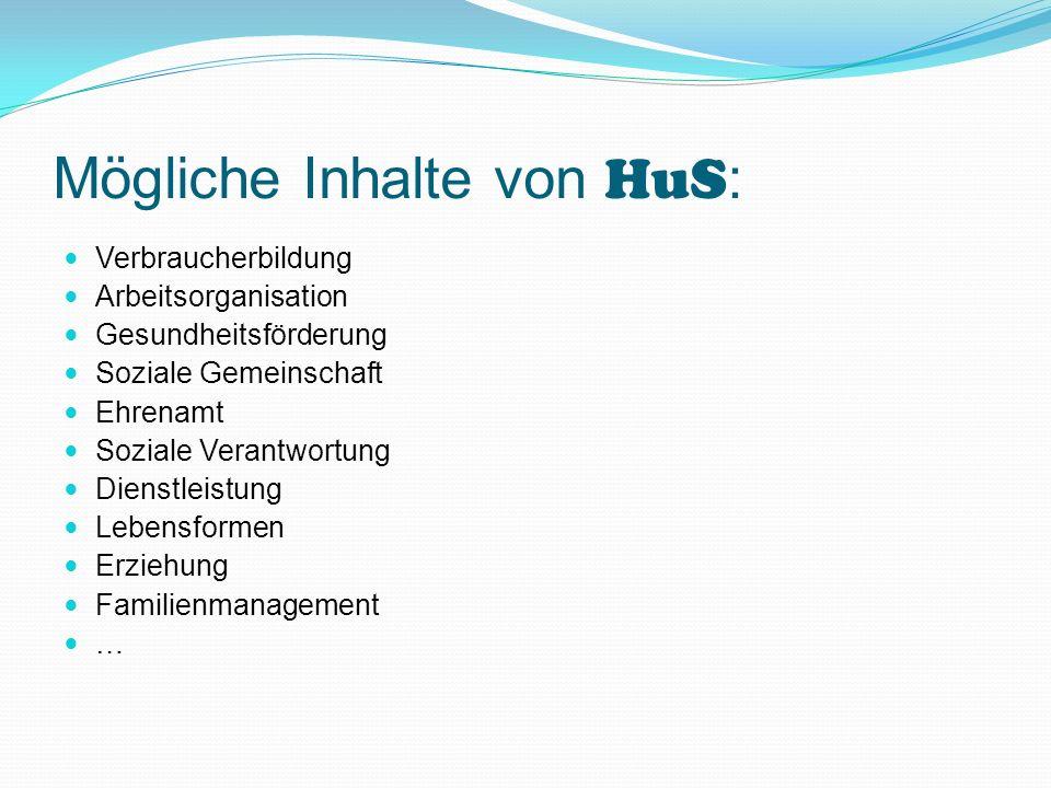 Mögliche Inhalte von HuS : Verbraucherbildung Arbeitsorganisation Gesundheitsförderung Soziale Gemeinschaft Ehrenamt Soziale Verantwortung Dienstleist