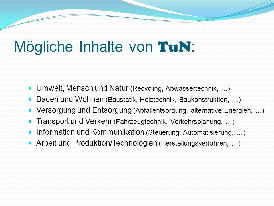 Mögliche Inhalte von TuN : Umwelt, Mensch und Natur (Recycling, Abwassertechnik, …) Bauen und Wohnen (Baustatik, Heiztechnik, Baukonstruktion, …) Vers