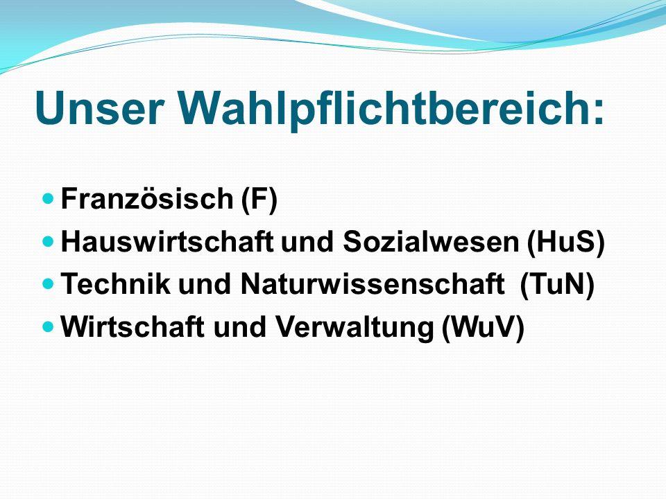 Unser Wahlpflichtbereich: Französisch (F) Hauswirtschaft und Sozialwesen (HuS) Technik und Naturwissenschaft (TuN) Wirtschaft und Verwaltung (WuV)