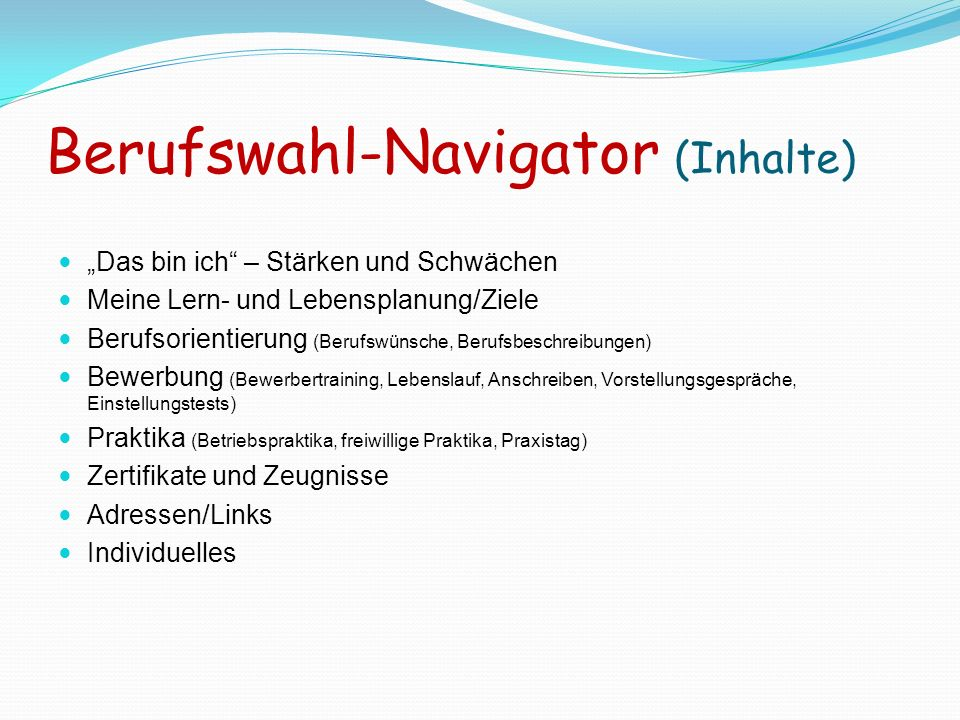 Berufswahl-Navigator (Inhalte) Das bin ich – Stärken und Schwächen Meine Lern- und Lebensplanung/Ziele Berufsorientierung (Berufswünsche, Berufsbeschr