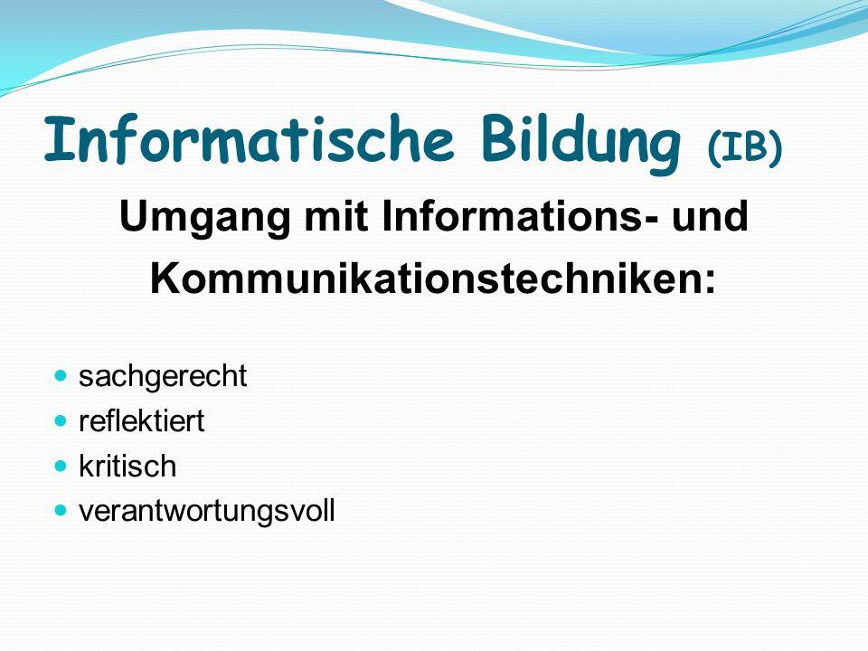 Informatische Bildung (IB) Umgang mit Informations- und Kommunikationstechniken: sachgerecht reflektiert kritisch verantwortungsvoll